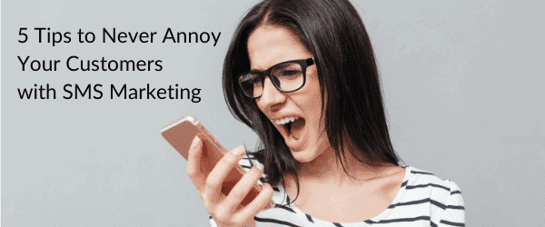 5 Tips to Never Annoy Your Customers with SMS Marketing