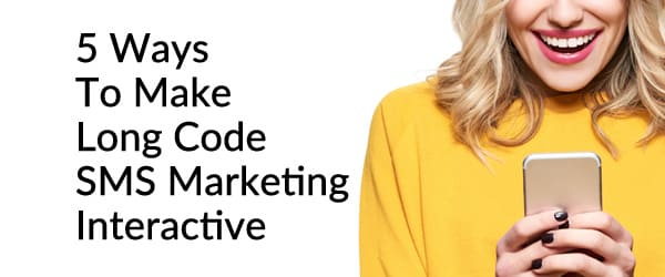5 Ways To Make Long Code SMS Marketing Interactive