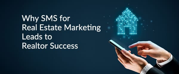 Why SMS for Real Estate Marketing Leads to Realtor Success