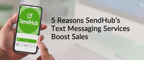 5 Reasons Why SendHub's Text Messaging Services Boost Sales